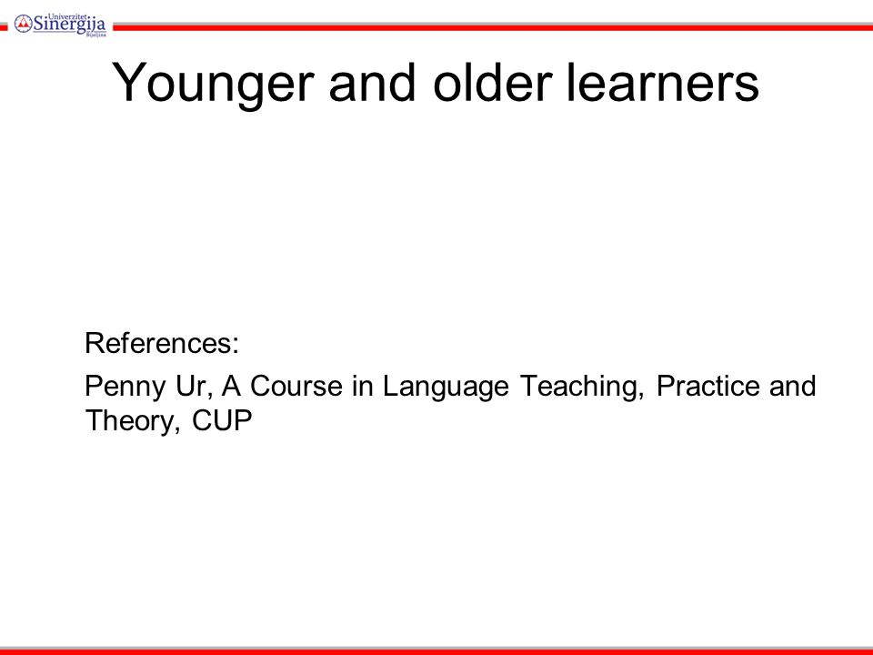Younger and older learners References: Penny Ur, A Course in Language Teaching, Practice and Theory, CUP