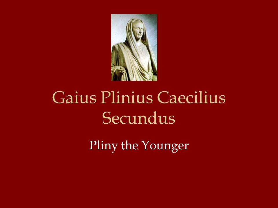 Gaius Plinius Caecilius Secundus Pliny the Younger