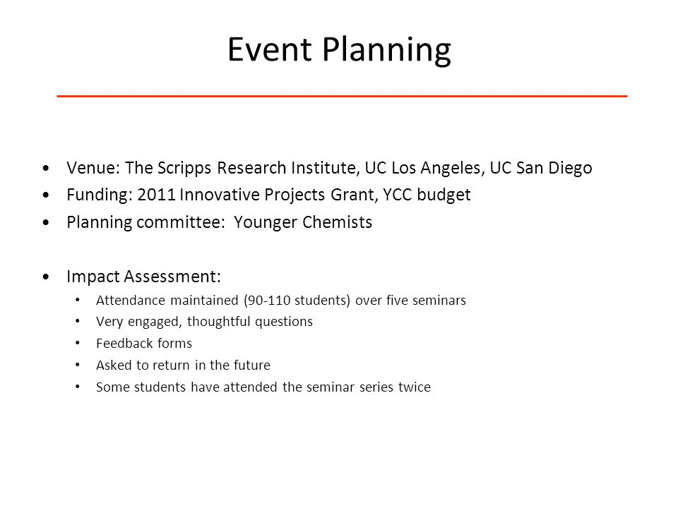 Event Planning Venue: The Scripps Research Institute, UC Los Angeles, UC San Diego Funding: 2011 Innovative Projects Grant, YCC budget Planning committee: Younger Chemists Impact Assessment: Attendance maintained (90-110 students) over five seminars Very engaged, thoughtful questions Feedback forms Asked to return in the future Some students have attended the seminar series twice