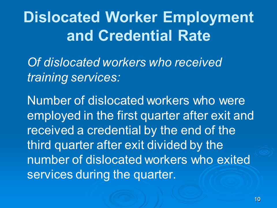 10 Dislocated Worker Employment and Credential Rate Of dislocated workers who received training services: Number of dislocated workers who were employed in the first quarter after exit and received a credential by the end of the third quarter after exit divided by the number of dislocated workers who exited services during the quarter.