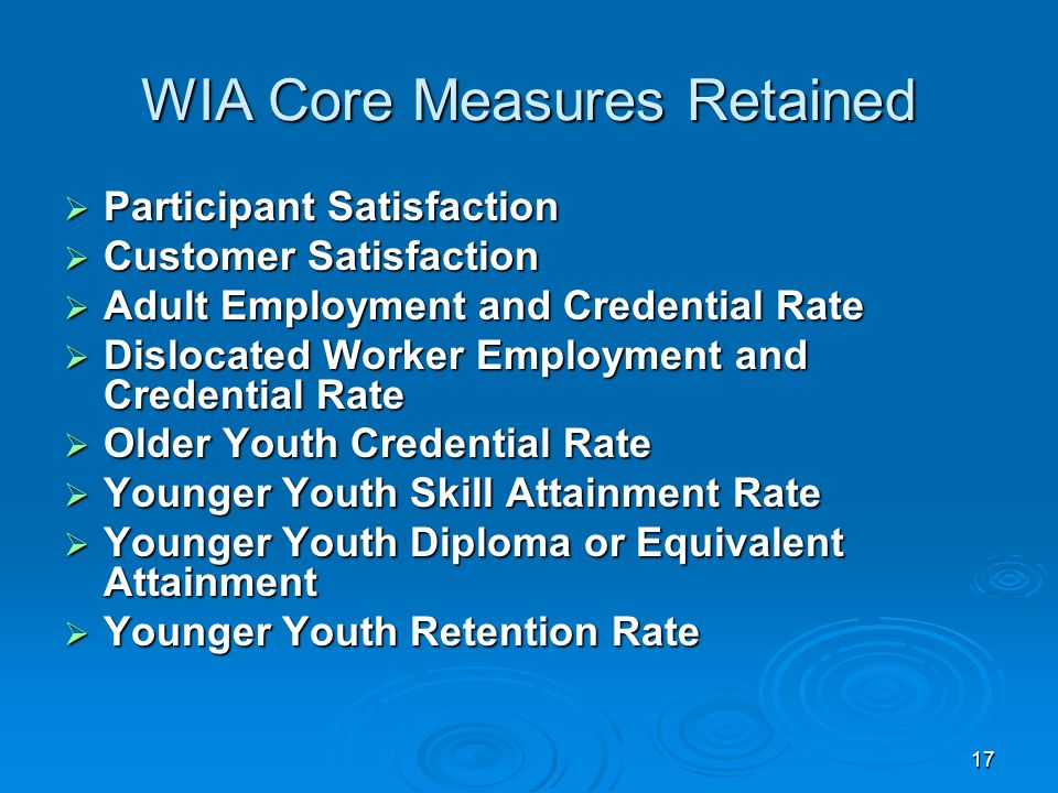 17 WIA Core Measures Retained  Participant Satisfaction  Customer Satisfaction  Adult Employment and Credential Rate  Dislocated Worker Employment and Credential Rate  Older Youth Credential Rate  Younger Youth Skill Attainment Rate  Younger Youth Diploma or Equivalent Attainment  Younger Youth Retention Rate