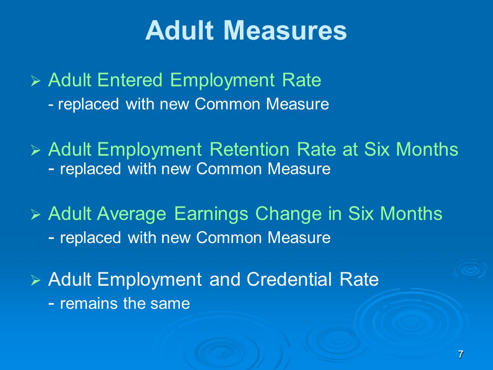 7 Adult Measures   Adult Entered Employment Rate - replaced with new Common Measure   Adult Employment Retention Rate at Six Months - replaced with new Common Measure   Adult Average Earnings Change in Six Months - replaced with new Common Measure   Adult Employment and Credential Rate - remains the same