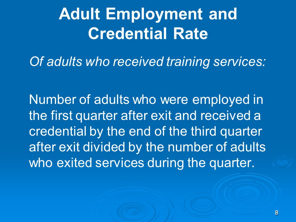 8 Adult Employment and Credential Rate Of adults who received training services: Number of adults who were employed in the first quarter after exit and received a credential by the end of the third quarter after exit divided by the number of adults who exited services during the quarter.