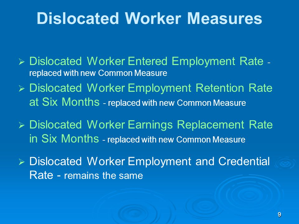 9 Dislocated Worker Measures   Dislocated Worker Entered Employment Rate - replaced with new Common Measure   Dislocated Worker Employment Retention Rate at Six Months - replaced with new Common Measure   Dislocated Worker Earnings Replacement Rate in Six Months - replaced with new Common Measure   Dislocated Worker Employment and Credential Rate - remains the same