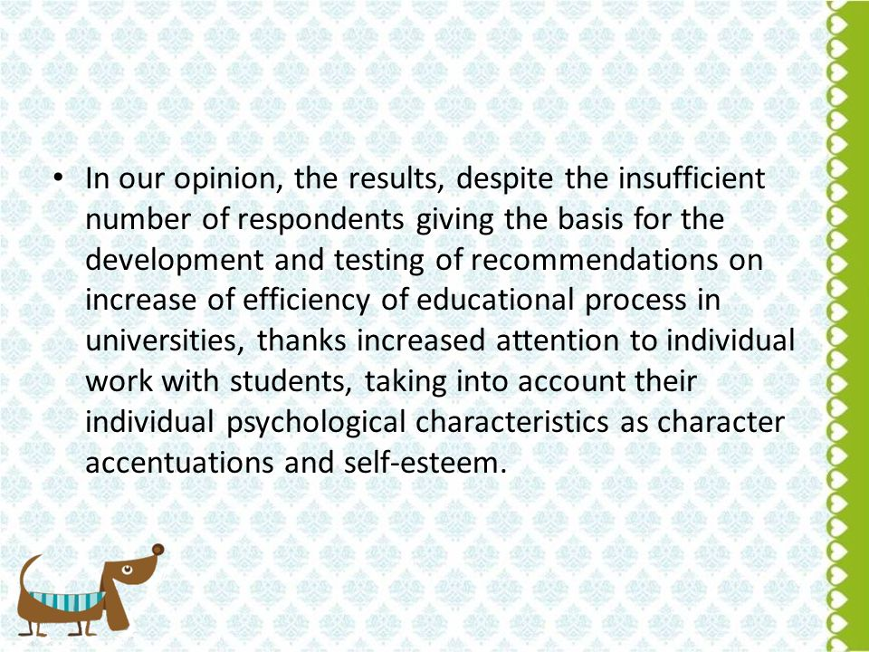 In our opinion, the results, despite the insufficient number of respondents giving the basis for the development and testing of recommendations on increase of efficiency of educational process in universities, thanks increased attention to individual work with students, taking into account their individual psychological characteristics as character accentuations and self-esteem.