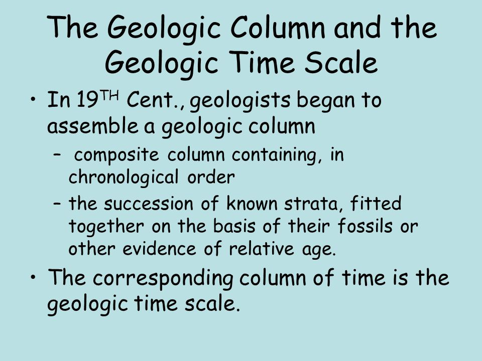 The Geologic Column and the Geologic Time Scale In 19 TH Cent., geologists began to assemble a geologic column – composite column containing, in chron