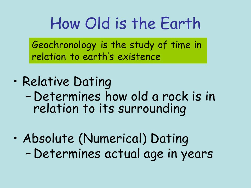 How Old is the Earth Relative Dating –Determines how old a rock is in relation to its surrounding Absolute (Numerical) Dating –Determines actual age i
