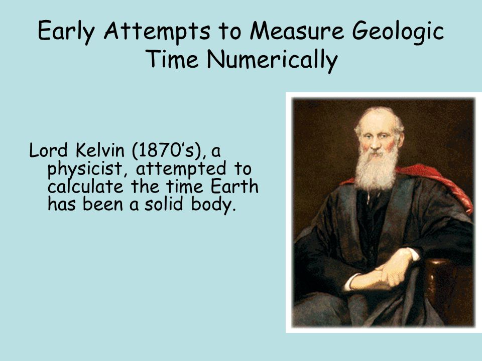Early Attempts to Measure Geologic Time Numerically Lord Kelvin (1870's), a physicist, attempted to calculate the time Earth has been a solid body.
