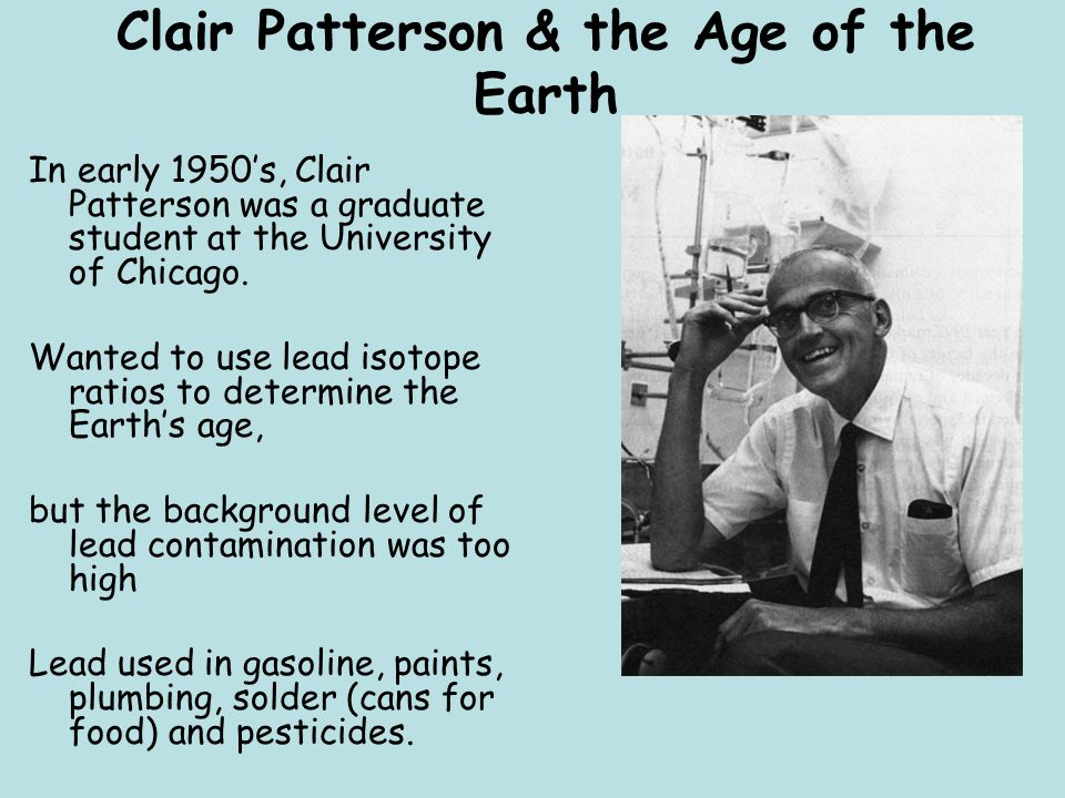 Clair Patterson & the Age of the Earth In early 1950's, Clair Patterson was a graduate student at the University of Chicago. Wanted to use lead isotop