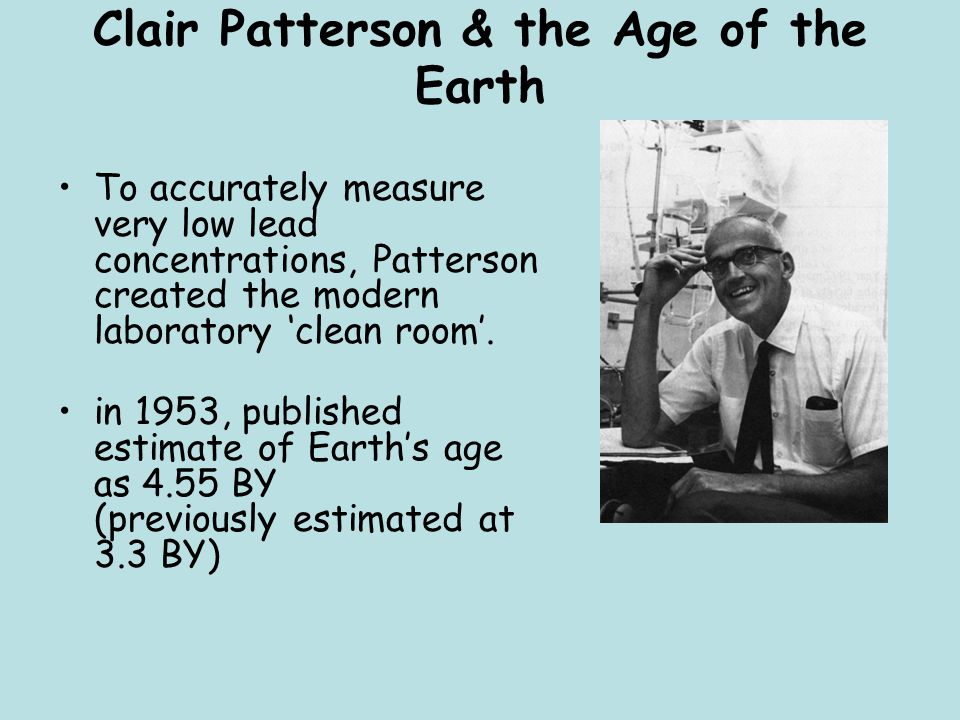 Clair Patterson & the Age of the Earth To accurately measure very low lead concentrations, Patterson created the modern laboratory 'clean room'. in 19