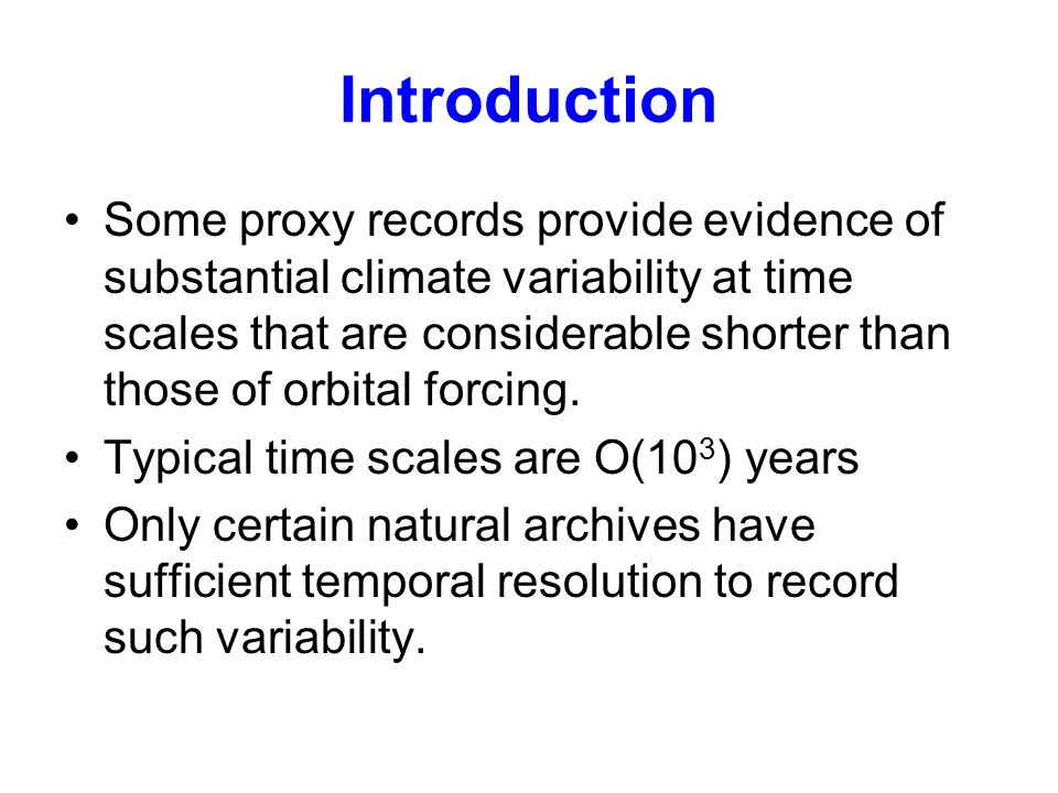 Introduction Some proxy records provide evidence of substantial climate variability at time scales that are considerable shorter than those of orbital forcing.