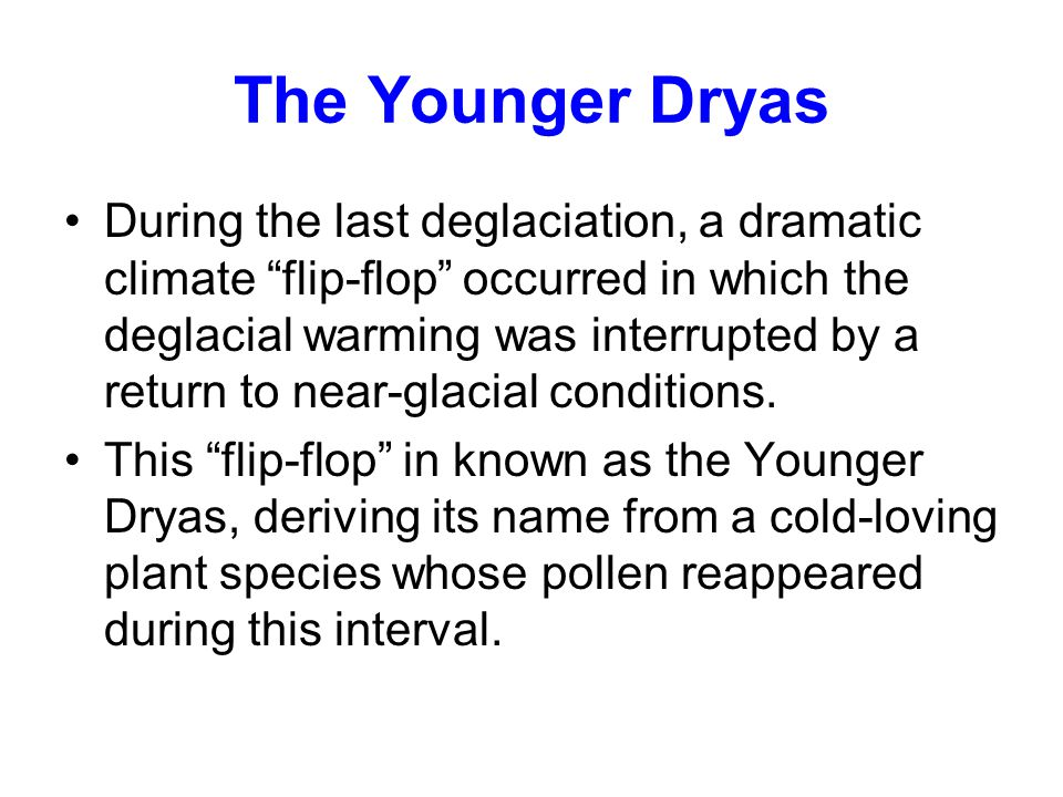 The Younger Dryas During the last deglaciation, a dramatic climate flip-flop occurred in which the deglacial warming was interrupted by a return to near-glacial conditions.