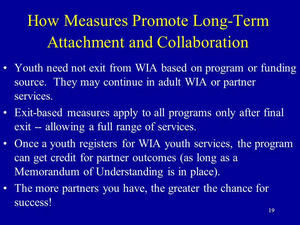 19 How Measures Promote Long-Term Attachment and Collaboration Youth need not exit from WIA based on program or funding source.