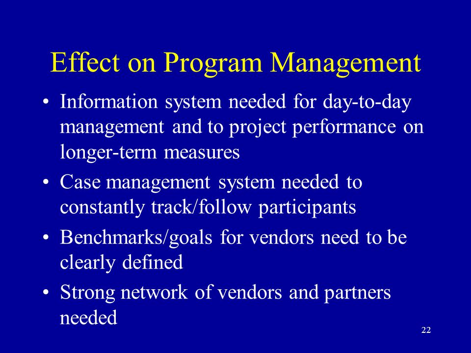 22 Effect on Program Management Information system needed for day-to-day management and to project performance on longer-term measures Case management system needed to constantly track/follow participants Benchmarks/goals for vendors need to be clearly defined Strong network of vendors and partners needed