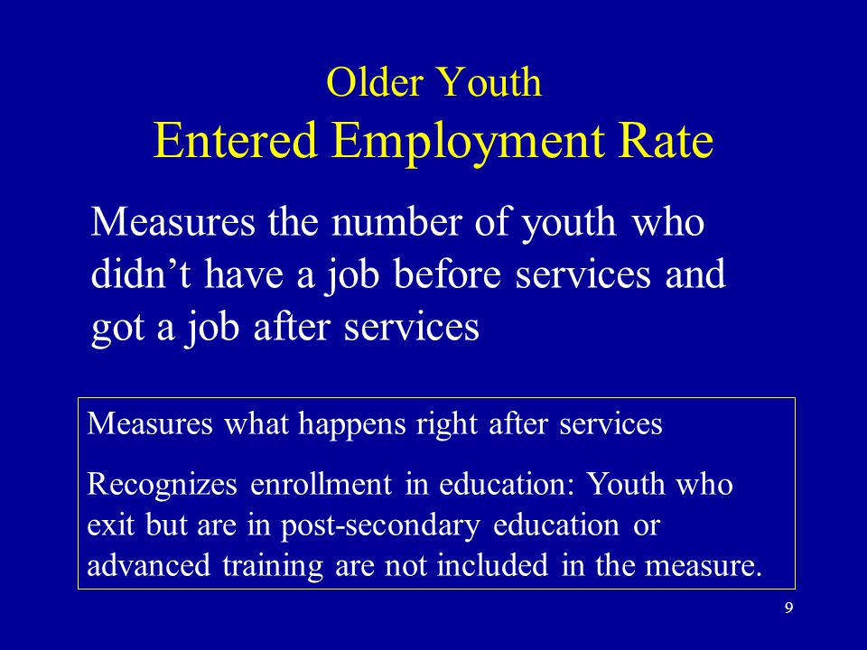 10 Older Youth Employment Retention Rate Measures the number of youth who had a job after leaving services and still had a job 6 months later Longer-term measure (6 months after services) Recognizes enrollment in education: Youth who are in post-secondary education or advanced training 6 months after exit are not included in the measure.