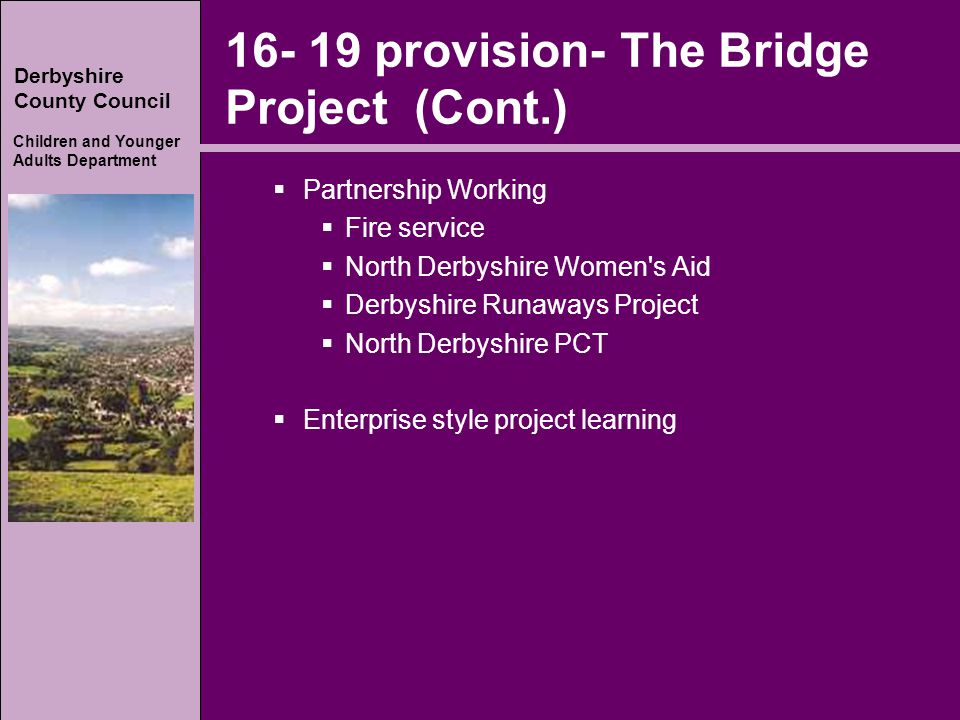 Derbyshire County Council Children and Younger Adults Department 16- 19 provision- The Bridge Project (Cont.)  Partnership Working  Fire service  North Derbyshire Women s Aid  Derbyshire Runaways Project  North Derbyshire PCT  Enterprise style project learning