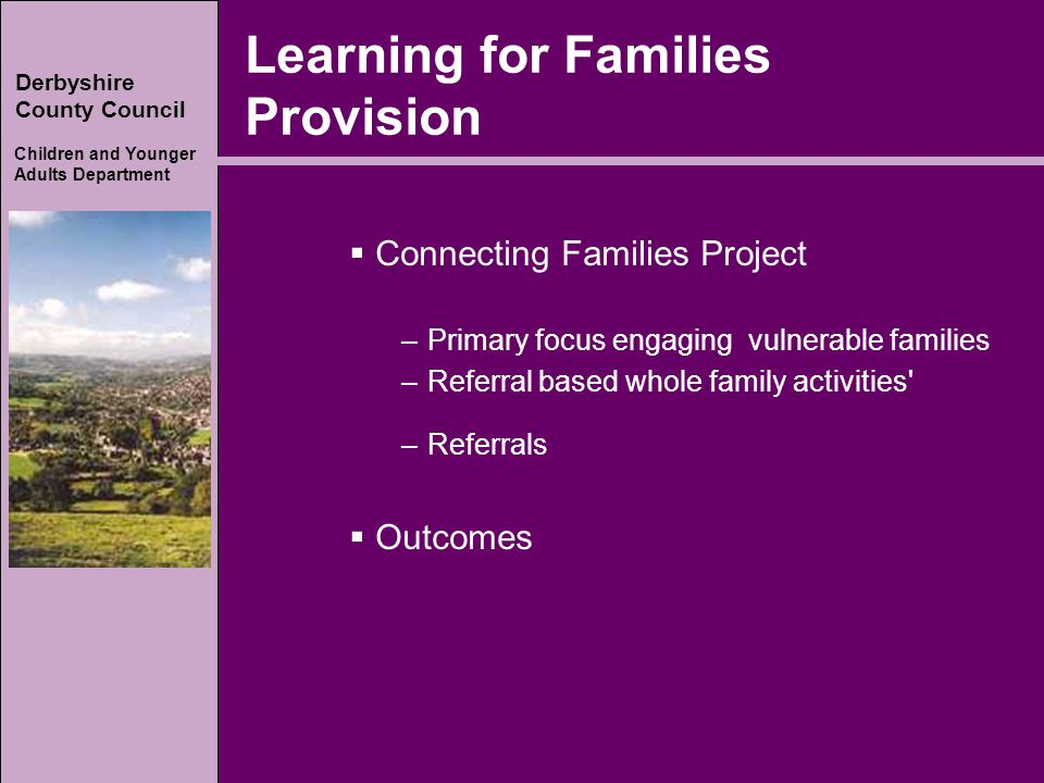 Derbyshire County Council Children and Younger Adults Department Learning for Families Provision  Connecting Families Project –Primary focus engaging vulnerable families –Referral based whole family activities –Referrals  Outcomes