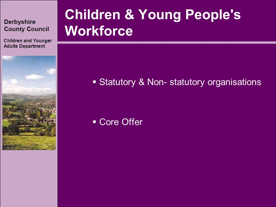 Derbyshire County Council Children and Younger Adults Department Children & Young People s Workforce  Statutory & Non- statutory organisations  Core Offer