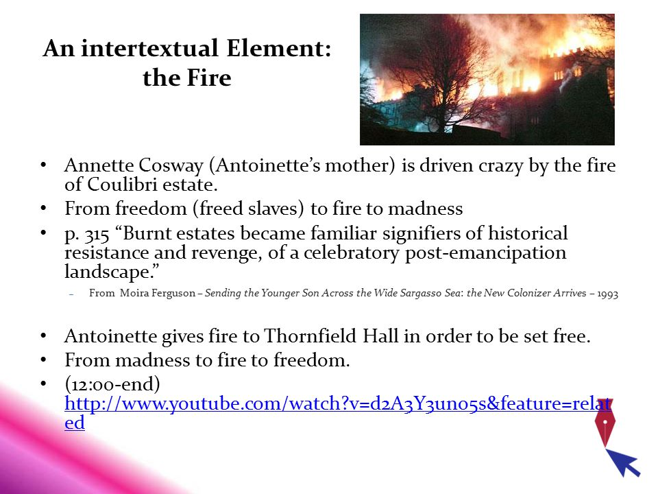 An intertextual Element: the Fire Annette Cosway (Antoinette's mother) is driven crazy by the fire of Coulibri estate. From freedom (freed slaves) to