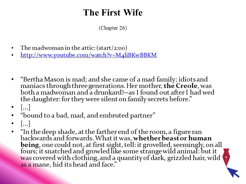 """The First Wife (Chapter 26) The madwoman in the attic: (start/2:00) http://www.youtube.com/watch?v=M4liBKwBBKM """"Bertha Mason is mad; and she came of a"""
