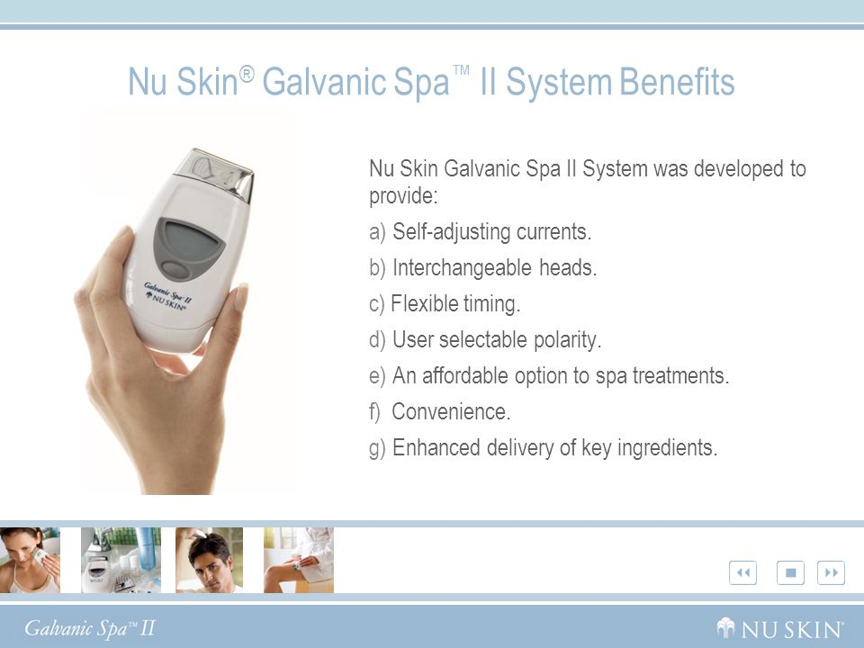 Nu Skin ® Galvanic Spa ™ II System Benefits Nu Skin Galvanic Spa II System was developed to provide: a) Self-adjusting currents. b) Interchangeable he