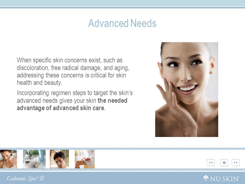Advanced Needs When specific skin concerns exist, such as discoloration, free radical damage, and aging, addressing these concerns is critical for skin health and beauty.