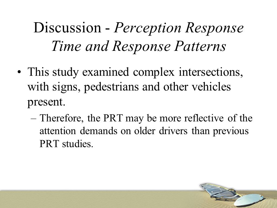 Discussion - Perception Response Time and Response Patterns This study examined complex intersections, with signs, pedestrians and other vehicles pres