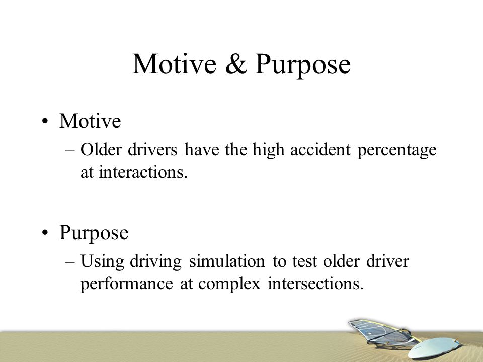 Motive & Purpose Motive –Older drivers have the high accident percentage at interactions.