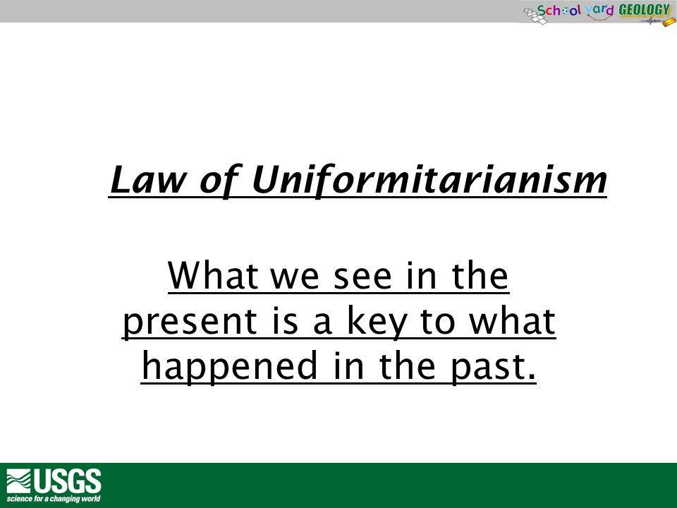 LLaw What we see in the present is a key to what happened in the past. Law of Uniformitarianism