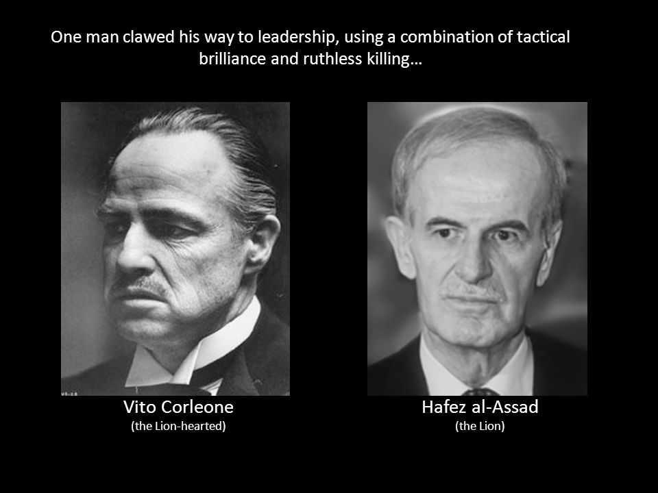 One man clawed his way to leadership, using a combination of tactical brilliance and ruthless killing… Vito Corleone (the Lion-hearted) Hafez al-Assad (the Lion)