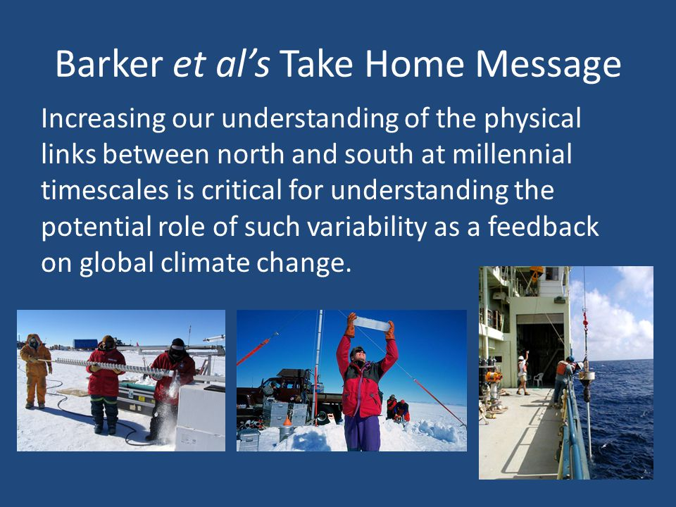 Barker et al's Take Home Message Increasing our understanding of the physical links between north and south at millennial timescales is critical for understanding the potential role of such variability as a feedback on global climate change.