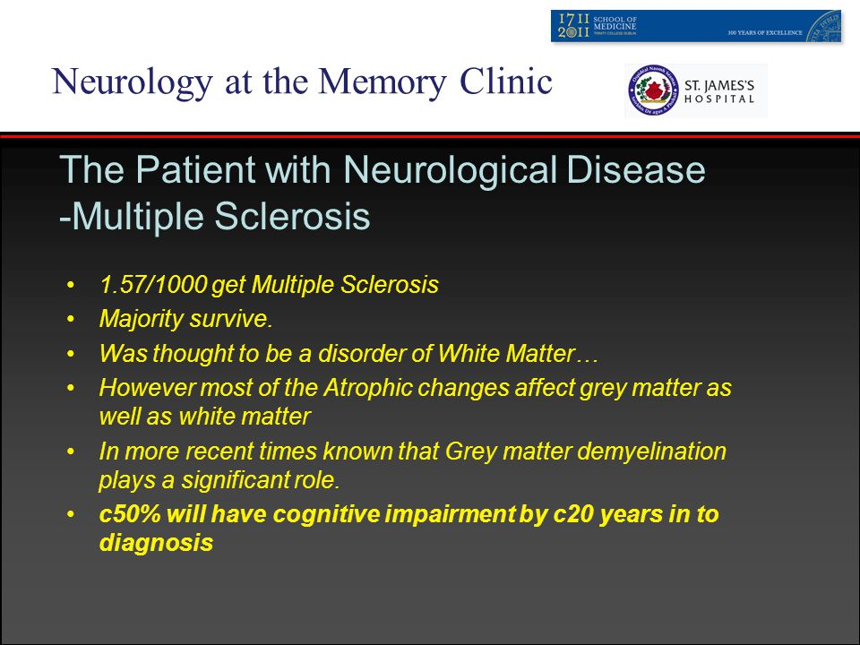 Neurology at the Memory Clinic The Patient with Neurological Disease -Multiple Sclerosis 1.57/1000 get Multiple Sclerosis Majority survive.