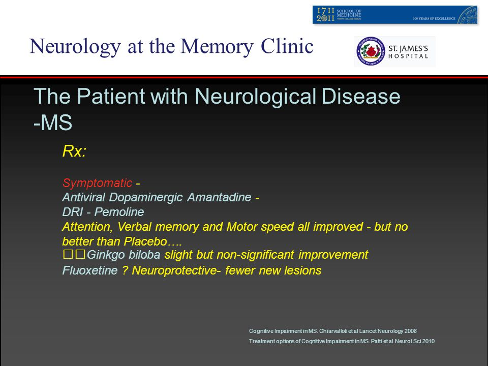 Neurology at the Memory Clinic The Patient with Neurological Disease -MS Rx: Symptomatic - Antiviral Dopaminergic Amantadine - DRI - Pemoline Attention, Verbal memory and Motor speed all improved - but no better than Placebo….