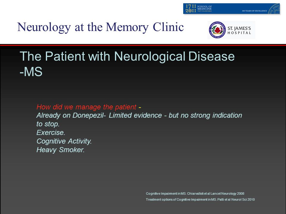 Neurology at the Memory Clinic The Patient with Neurological Disease -MS How did we manage the patient - Already on Donepezil- Limited evidence - but no strong indication to stop.