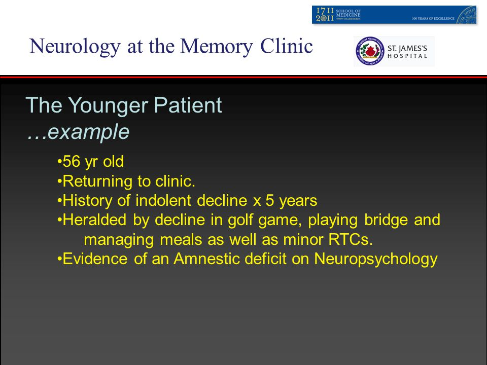 Neurology at the Memory Clinic The Younger Patient …example 56 yr old Returning to clinic.