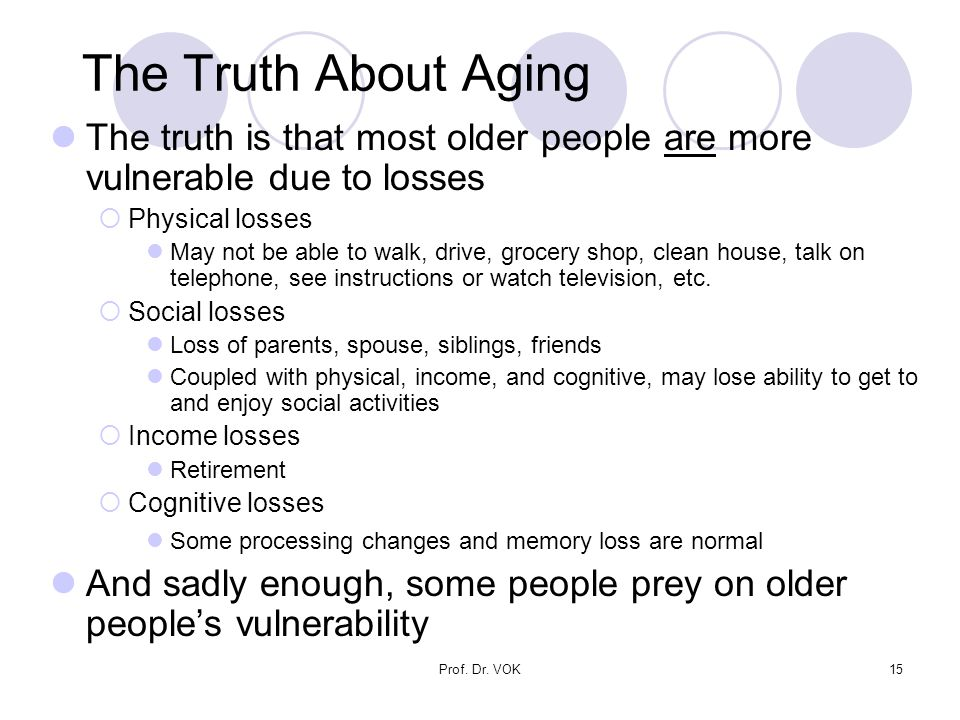 Prof. Dr. VOK15 The Truth About Aging The truth is that most older people are more vulnerable due to losses  Physical losses May not be able to walk,