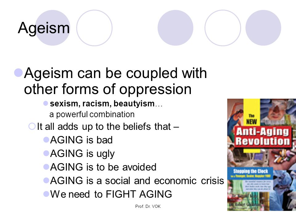 Prof. Dr. VOK9 Ageism Ageism can be coupled with other forms of oppression sexism, racism, beautyism… a powerful combination  It all adds up to the b