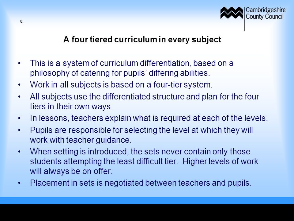 A four tiered curriculum in every subject This is a system of curriculum differentiation, based on a philosophy of catering for pupils' differing abilities.
