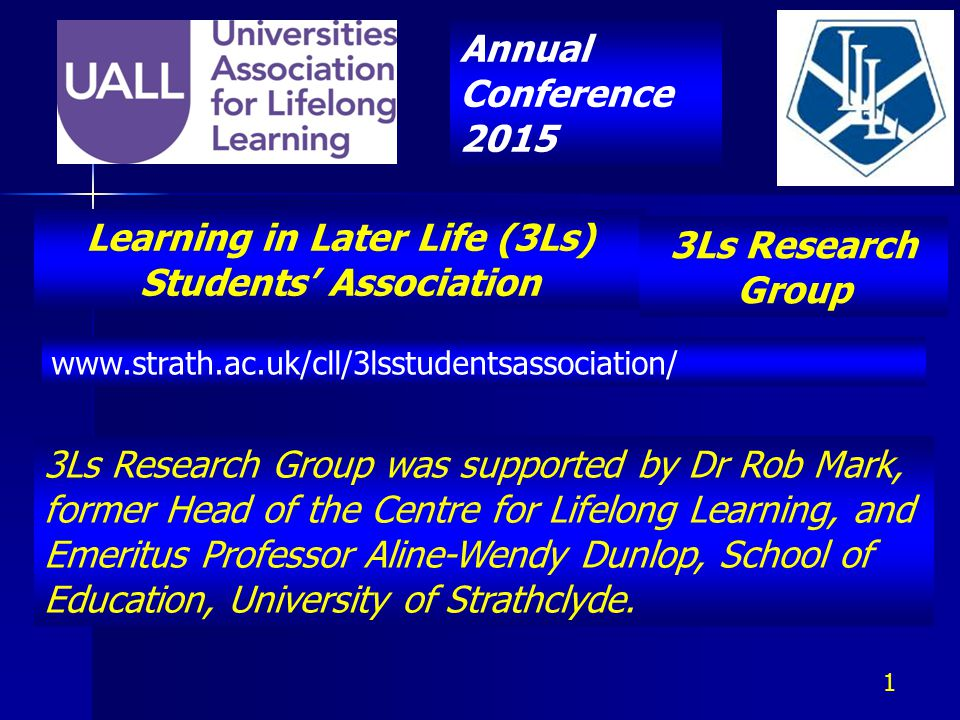Learning in Later Life (3Ls) Students' Association www.strath.ac.uk/cll/3lsstudentsassociation/ 3Ls Research Group was supported by Dr Rob Mark, former Head of the Centre for Lifelong Learning, and Emeritus Professor Aline-Wendy Dunlop, School of Education, University of Strathclyde.
