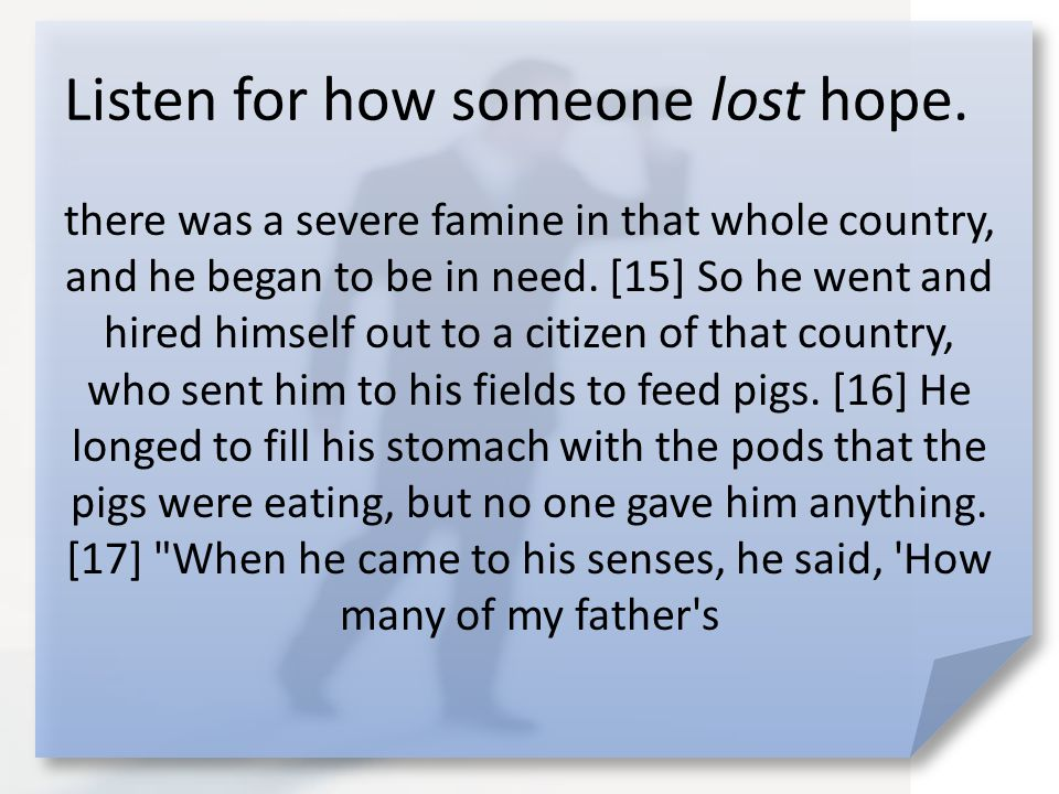 Listen for how someone lost hope.hired men have food to spare, and here I am starving to death.