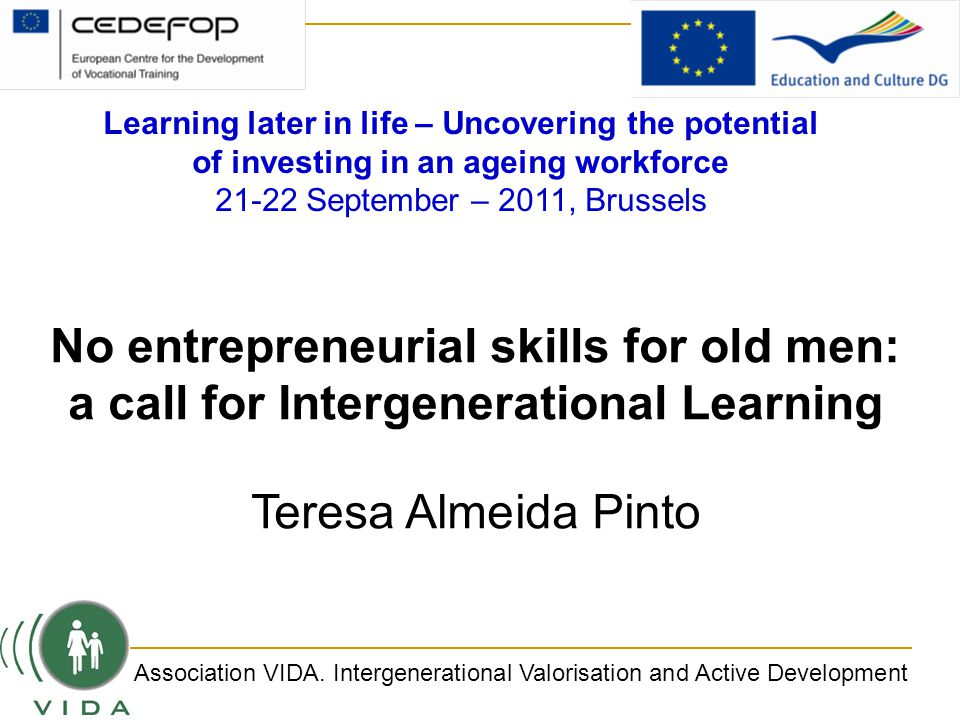 No entrepreneurial skills for old men: a call for Intergenerational Learning Teresa Almeida Pinto Association VIDA.