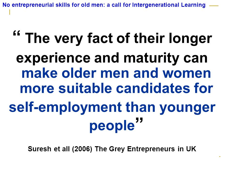 The very fact of their longer experience and maturity can make older men and women more suitable candidates for self-employment than younger people Suresh et all (2006) The Grey Entrepreneurs in UK No entrepreneurial skills for old men: a call for Intergenerational Learning