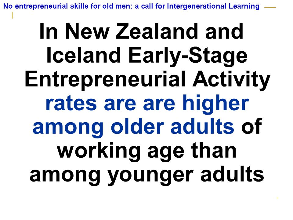 In New Zealand and Iceland Early-Stage Entrepreneurial Activity rates are are higher among older adults of working age than among younger adults No entrepreneurial skills for old men: a call for Intergenerational Learning