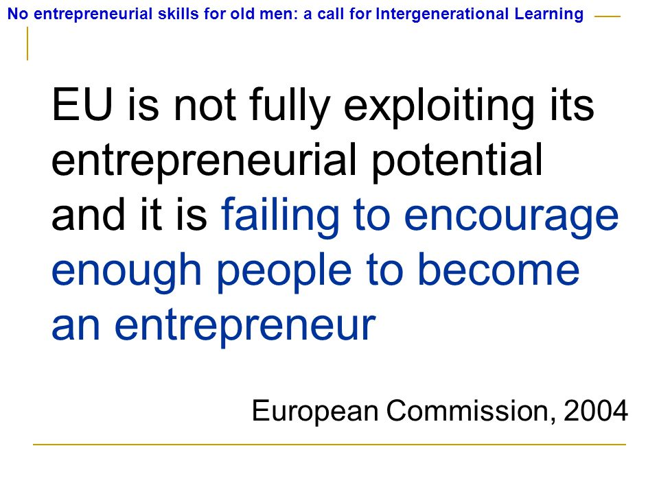 No entrepreneurial skills for old men: a call for Intergenerational Learning Europe is supporting young entrepreneurs for growth and competitiveness ...