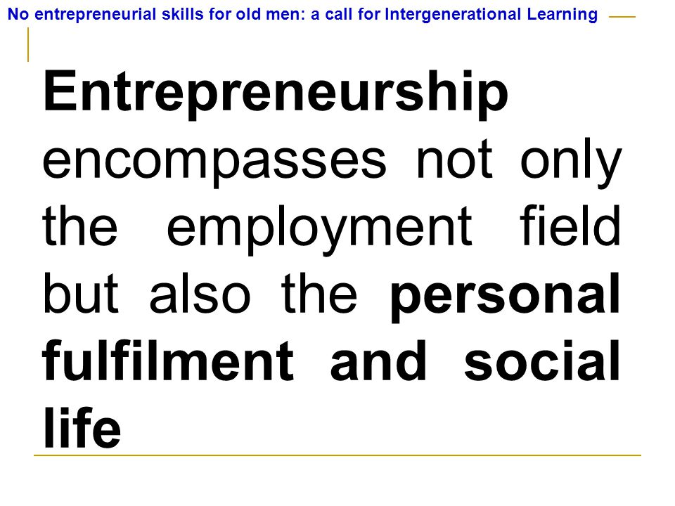 No entrepreneurial skills for old men: a call for Intergenerational Learning Entrepreneurship encompasses not only the employment field but also the personal fulfilment and social life