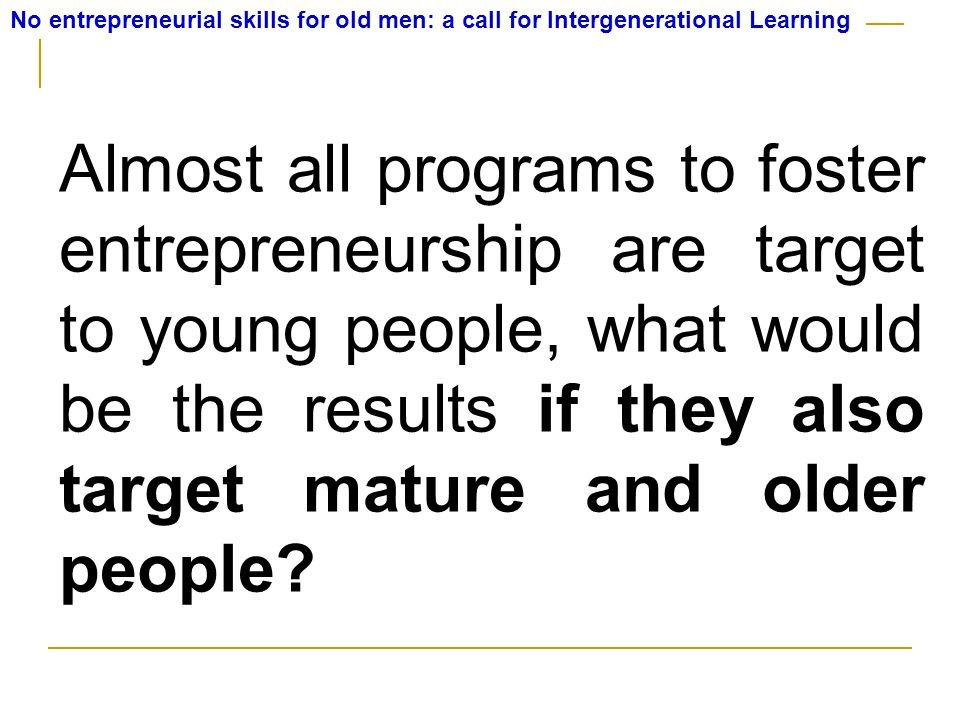 No entrepreneurial skills for old men: a call for Intergenerational Learning Almost all programs to foster entrepreneurship are target to young people, what would be the results if they also target mature and older people?