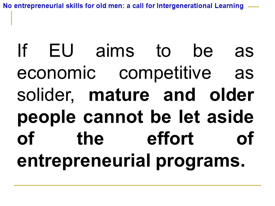 No entrepreneurial skills for old men: a call for Intergenerational Learning If EU aims to be as economic competitive as solider, mature and older people cannot be let aside of the effort of entrepreneurial programs.