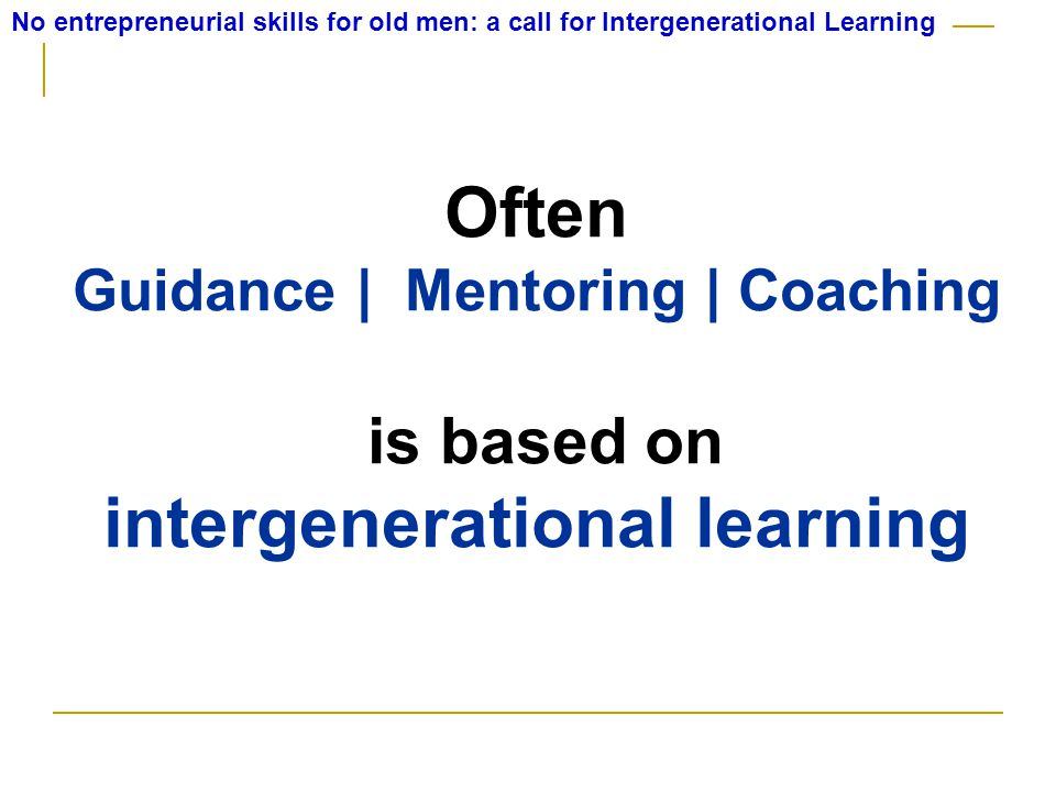 No entrepreneurial skills for old men: a call for Intergenerational Learning Often Guidance | Mentoring | Coaching is based on intergenerational learning