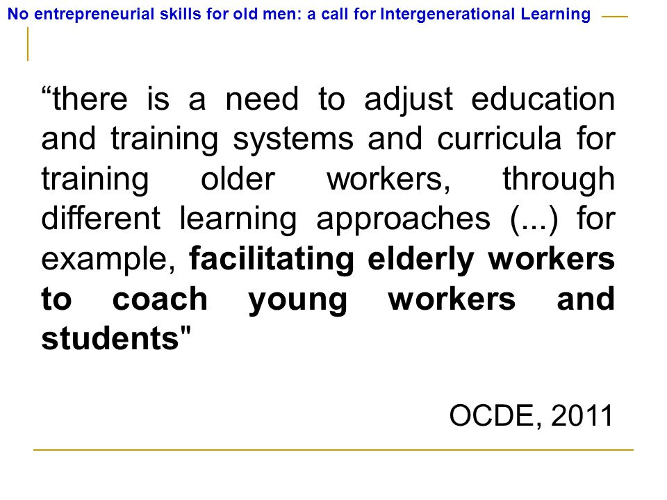 No entrepreneurial skills for old men: a call for Intergenerational Learning there is a need to adjust education and training systems and curricula for training older workers, through different learning approaches (...) for example, facilitating elderly workers to coach young workers and students OCDE, 2011