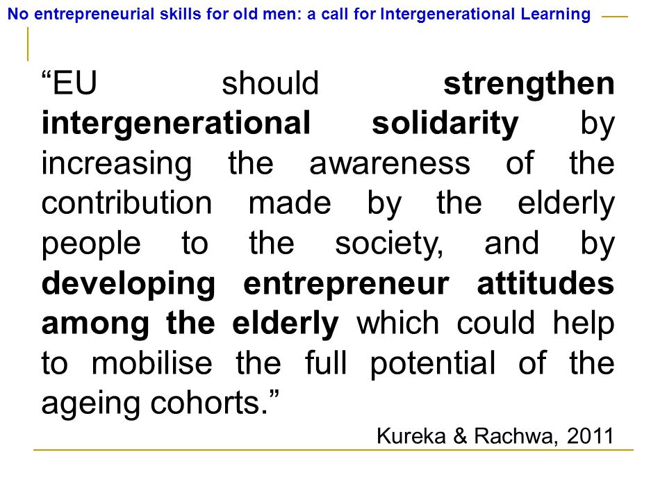 No entrepreneurial skills for old men: a call for Intergenerational Learning EU should strengthen intergenerational solidarity by increasing the awareness of the contribution made by the elderly people to the society, and by developing entrepreneur attitudes among the elderly which could help to mobilise the full potential of the ageing cohorts. Kureka & Rachwa, 2011